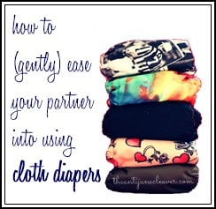 How to (Gently) Ease Your Partner Into Using Cloth Diapers